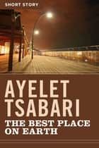 The Best Place On Earth - Short Story ebook by Ayelet Tsabari
