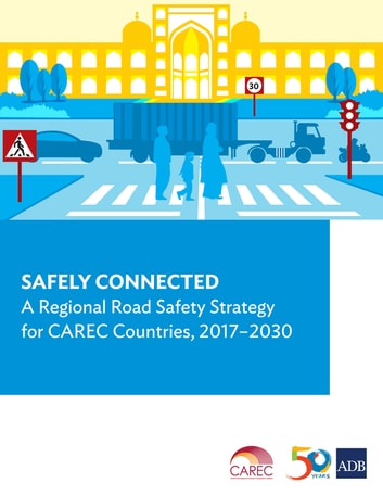 Safely Connected - A Regional Road Safety Strategy for CAREC Countries, 2017-2030 ebook by Asian Development Bank