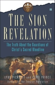 The Sion Revelation - The Truth About the Guardians of Christ's Sacred Bloodline ebook by Lynn Picknett, Clive Prince