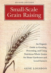 Small-Scale Grain Raising - An Organic Guide to Growing, Processing, and Using Nutritious Whole Grains for Home Gardeners and Local Farmers, 2nd Edition ebook by Gene Logsdon