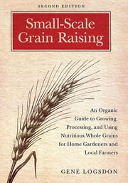 Small-Scale Grain Raising - An Organic Guide to Growing, Processing, and Using Nutritious Whole Grains for Home Gardeners and Local Farmers, 2nd Edition ebook by Gene Logsdon,Jerry O'Brien