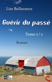 GUÉRIR DU PASSÉ Tome 2/2 - Roman eBook by Lise Bellavance