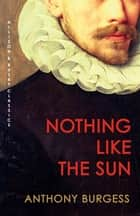 Nothing Like the Sun - The modern classic reimagining Shakespeare's life ebook by Anthony Burgess