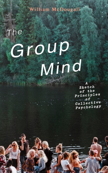 The Group Mind: A Sketch of the Principles of Collective Psychology ebook by William McDougall