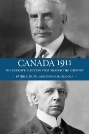 Canada 1911 - The Decisive Election that Shaped the Country ebook by David MacKenzie,Patrice Dutil