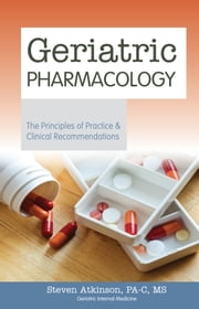 Geriatric Pharmacology - The Principles of Practice & Clinical Recommendations ebook by Steven Atkinson PA-C MS