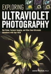 Exploring Ultraviolet Photography - Bee Vision, Forensic Imaging, and Other NearUltraviolet Adventures with Your DSLR ebook by David Prutchi