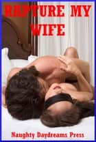 Rapture My Wife: Five Explicit Sexy Wife Erotica Stories ebook by Naughty Daydreams Press