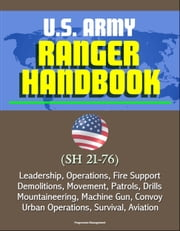 U.S. Army Ranger Handbook (SH 21-76) - Leadership, Operations, Fire Support, Demolitions, Movement, Patrols, Drills, Mountaineering, Machine Gun, Convoy, Urban Operations, Survival, Aviation ebook by Progressive Management