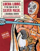 Lucha Libre: The Man in the Silver Mask - A Bilingual Cuento ebook by Xavier Garza