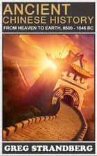 From Heaven to Earth: Ancient Chinese History, 8500-1046 BC ebook by Greg Strandberg