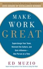 Make Work Great: Super Charge Your Team, Reinvent the Culture, and Gain Influence One Person at a Time ebook by Edward G. Muzio