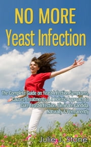 No More Yeast Infection: The Complete Guide on Yeast Infection Symptoms, Causes, Treatments & A Holistic Approach to Cure Yeast Infection, Eliminate Candida, Naturally & Permanently ebook by Julie J. Stone