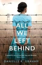 All We Left Behind: A heartbreaking and gripping historical novel ebook by Danielle R. Graham