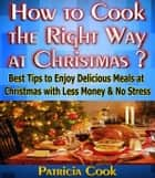 How to Cook the Right Way at Christmas ? ebook by Patricia Cook