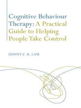 Cognitive Behaviour Therapy: A Practical Guide to Helping People Take Control ebook by Danny C. K. Lam