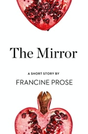 The Mirror: A Short Story from the collection, Reader, I Married Him ebook by Francine Prose