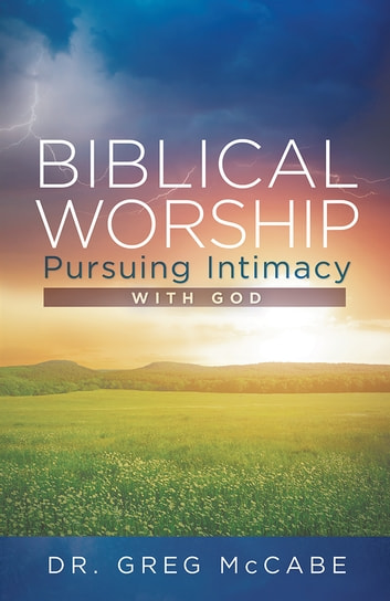 Biblical Worship - Pursuing Intimacy with God ebook by Dr. Greg McCabe