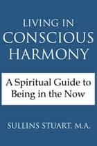 Living in Conscious Harmony: A Spiritual Guide to Being in the Now ebook by Sullins Stuart, M.A.