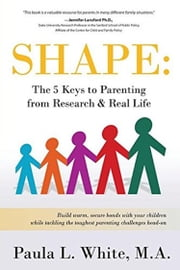 Shape - The 5 Keys to Parenting from Research & Real Life ebook by Paula L White