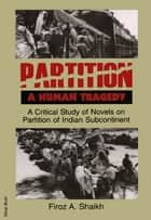 Partition: A Human Tragedy ebook by Firoz A. Shaikh