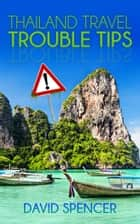 Thailand Travel Trouble Tips ebook by David Spencer