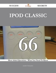 IPod Classic 66 Success Secrets - 66 Most Asked Questions On IPod Classic - What You Need To Know ebook by Jennifer Hernandez