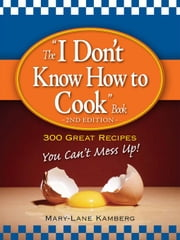 "The ""I Don't Know How to Cook"" Book: 300 Great Recipes You Can't Mess Up! ebook by Kamberg, MaryLane"