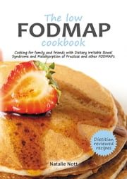 The low FODMAP cookbook - Cooking for family and friends with Dietary Irritable Bowel Syndrome and Malabsorption of Fructose and other FODMAPs ebook by Natalie Nott,Geoff Nott
