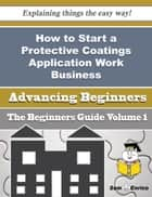 How to Start a Protective Coatings Application Work Business (Beginners Guide) ebook by Margareta Molina