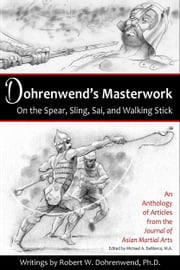 Dohrenwend's Masterwork - On the Spear, Sling, Sai, and Walking Stick ebook by Robert E. Dohrenwend