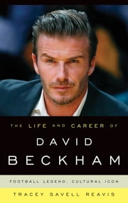 The Life and Career of David Beckham - Football Legend, Cultural Icon ebook by Tracey Savell Reavis