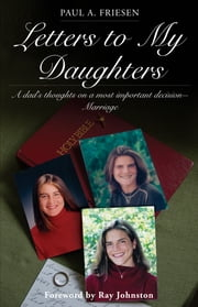 Letters to My Daughters - A Dad's Thoughts on a Most Important Decision—Marriage ebook by Paul A. Friesen,Ray Johnston