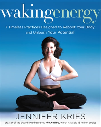 Waking Energy - 7 Timeless Practices Designed to Reboot Your Body and Unleash Your Potential eBook by Jennifer Kries