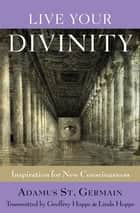 Live Your Divinity - Inspirations for New Consciousness ebook by Geoffrey Hoppe, Linda Hoppe, Adamus St. Germain