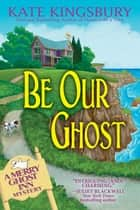 Be Our Ghost - A Merry Ghost Inn Mystery eBook by Kate Kingsbury