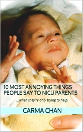 10 Most Annoying Things People Say to NICU Parents ebook by Carma Chan