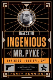The Ingenious Mr. Pyke - Inventor, Fugitive, Spy ebook by Henry Hemming
