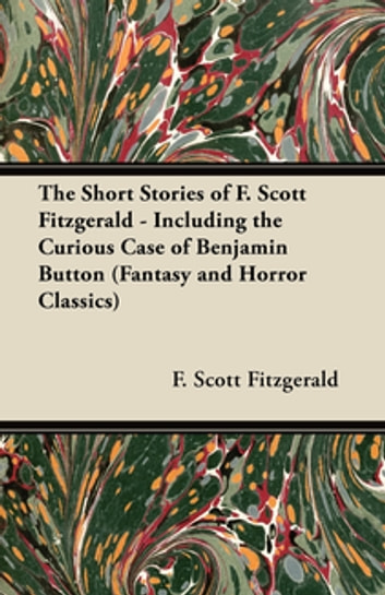 The Short Stories of F. Scott Fitzgerald - Including the Curious Case of Benjamin Button (Fantasy and Horror Classics) ebook by F. Scott Fitzgerald