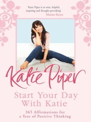Start Your Day With Katie - 365 Affirmations for a Year of Positive Thinking ebook by Katie Piper