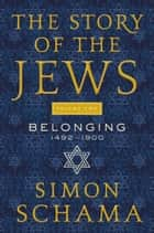 The Story of the Jews Volume Two - Belonging: 1492-1900 ebook by Simon Schama