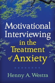 Motivational Interviewing in the Treatment of Anxiety ebook by Henny A. Westra, PhD