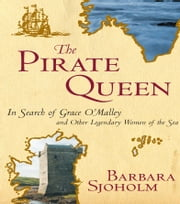 The Pirate Queen - In Search of Grace O'Malley and Other Legendary Women of the Sea ebook by Barbara Sjoholm