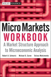 Micro Markets Workbook - A Market Structure Approach to Microeconomic Analysis ebook by Robert A. Schwartz,Michael G. Carew,Tatiana Maksimenko