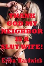 Thank God My Neighbor Is A Slut Wife ebook by Erika Hardwick