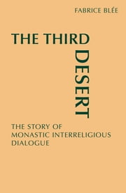 The Third Desert - The Story of Monastic Interreligious Dialogue ebook by Fabrice Blee,William Skudlarek OSB