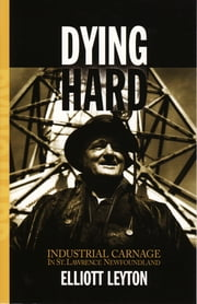 Dying Hard - Industrial Carnage in St. Lawrence, Newfoundland ebook by Elliott Leyton