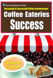 Coffee Eateries Success:Becoming a Successful Coffee Entrepreneur ebook by Vincent Gabriel