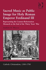 Sacred Music as Public Image for Holy Roman Emperor Ferdinand III - Representing the Counter-Reformation Monarch at the End of the Thirty Years' War ebook by Dr Andrew H Weaver,Professor Giorgio Caravale,Professor Ralph Keen,Professor J Christopher Warner