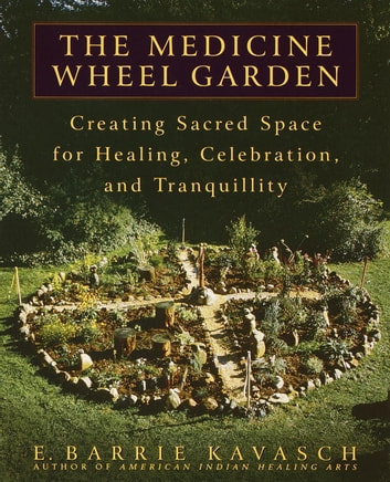 The Medicine Wheel Garden - Creating Sacred Space for Healing, Celebration, and Tranquillity ebook by E. Barrie Kavasch
